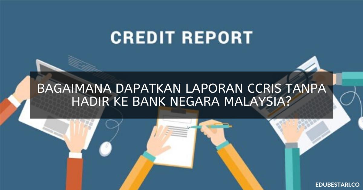 Bagaimana Dapatkan Laporan Ccris Tanpa Hadir Ke Bank Negara Malaysia Edu Bestari